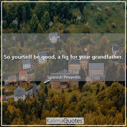 So yourself be good, a fig for your grandfather.
