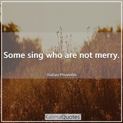 Some sing who are not merry.