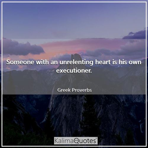 Someone with an unrelenting heart is his own executioner. - Greek Proverbs