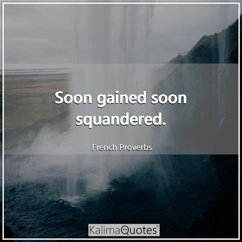 Soon gained soon squandered. - French Proverbs