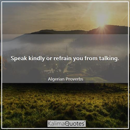 Speak kindly or refrain you from talking.