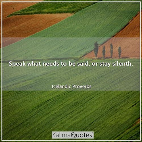 Speak what needs to be said, or stay silenth.