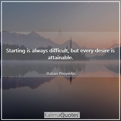 Starting is always difficult, but every desire is attainable.