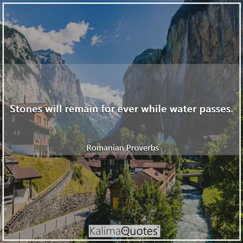 Stones will remain for ever while water passes.