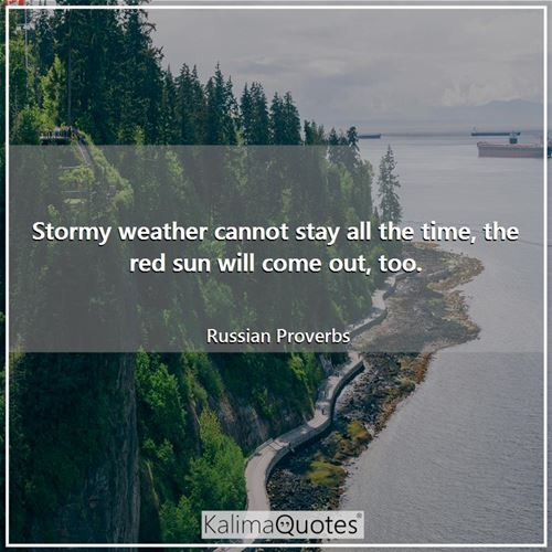 Stormy weather cannot stay all the time, the red sun will come out, too.