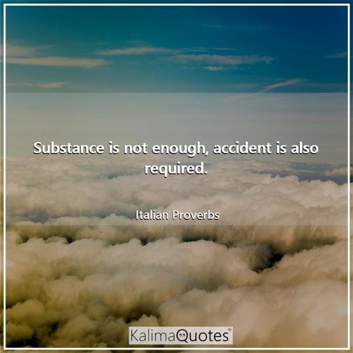Substance is not enough, accident is also required. - Italian Proverbs
