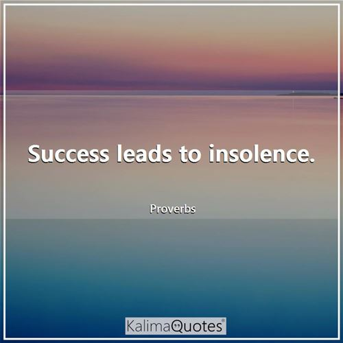 Success leads to insolence.