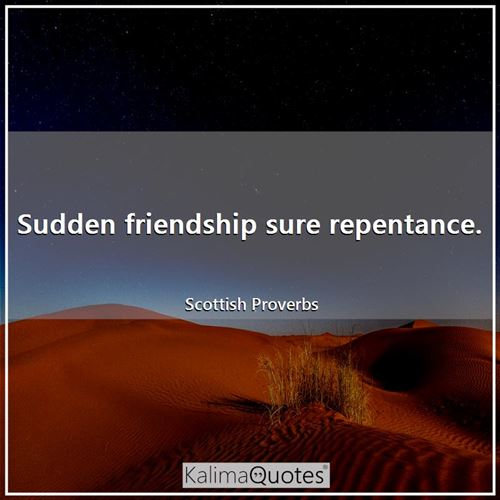 Sudden friendship sure repentance.