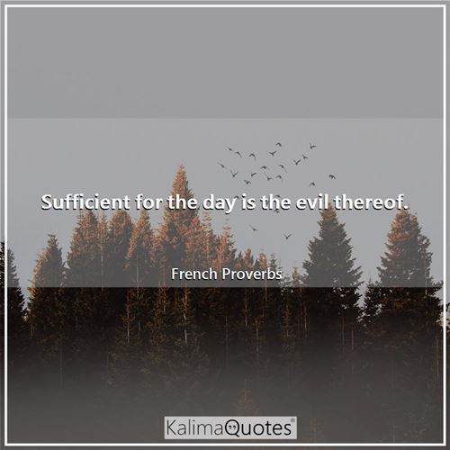 Sufficient for the day is the evil thereof.