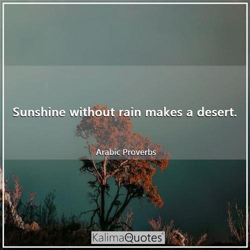 Sunshine without rain makes a desert. - Arabic Proverbs
