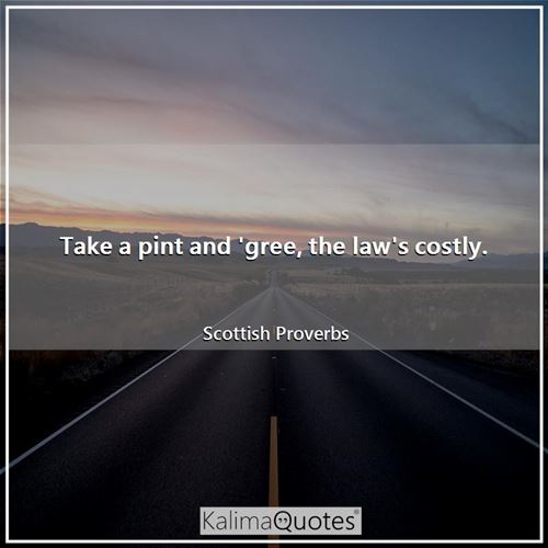 Take a pint and 'gree, the law's costly.