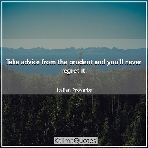 Take advice from the prudent and you'll never regret it.