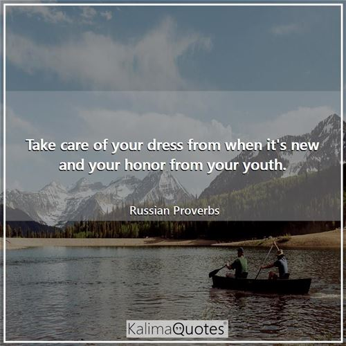 Take care of your dress from when it's new and your honor from your youth. - Russian Proverbs
