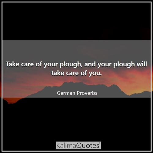 Take care of your plough, and your plough will take care of you.