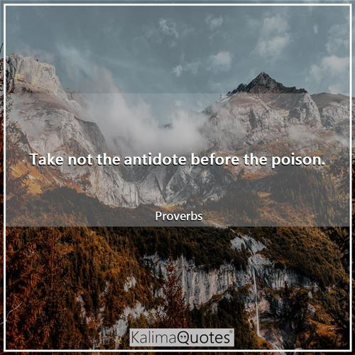 Take not the antidote before the poison.