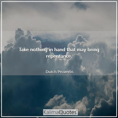 Take nothing in hand that may bring repentance.