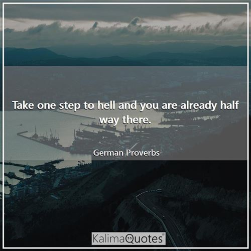 Take one step to hell and you are already half way there.