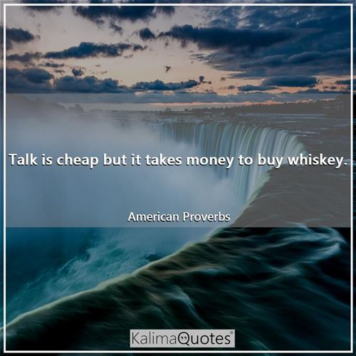 Talk is cheap but it takes money to buy whiskey.