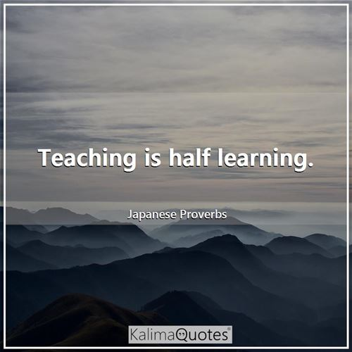 Teaching is half learning.