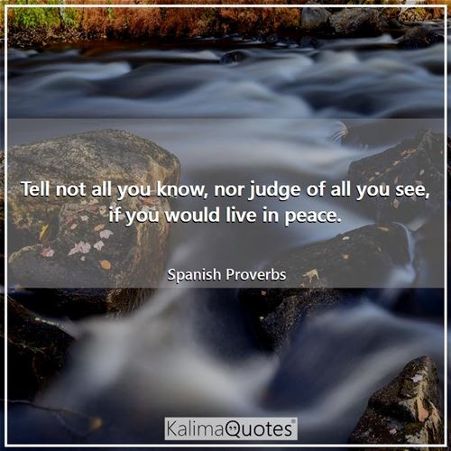 Tell not all you know, nor judge of all you see, if you would live in peace. - Spanish Proverbs