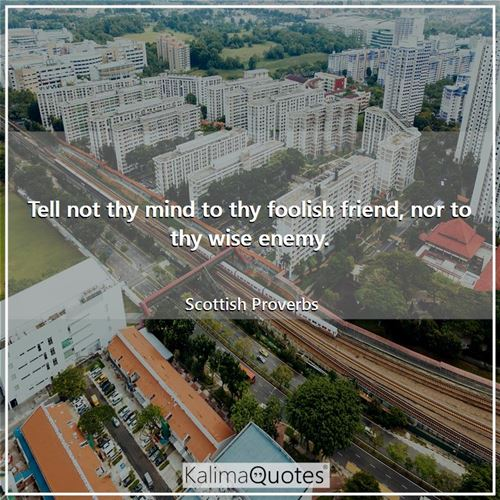 Tell not thy mind to thy foolish friend, nor to thy wise enemy. - Scottish Proverbs