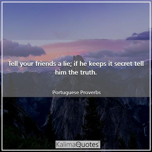 Tell your friends a lie; if he keeps it secret tell him the truth.