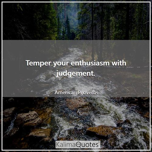 Temper your enthusiasm with judgement.