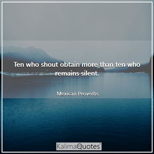 Ten who shout obtain more than ten who remains silent.