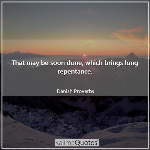 That may be soon done, which brings long repentance.