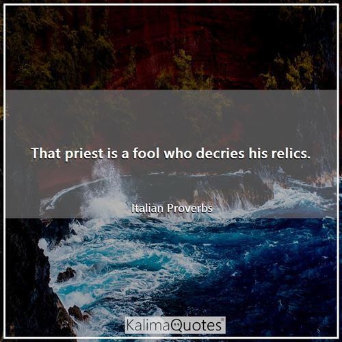 That priest is a fool who decries his relics.