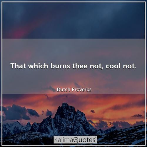 That which burns thee not, cool not.