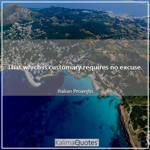 That which is customary requires no excuse.