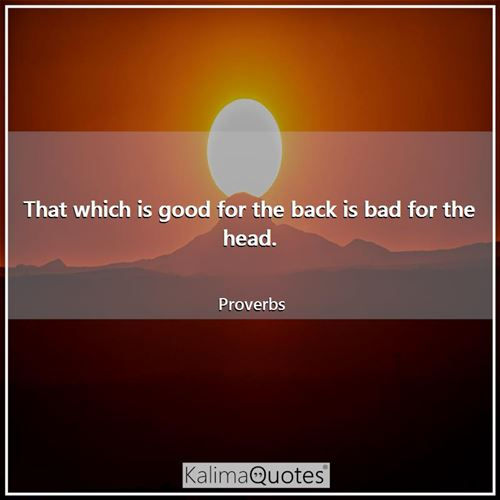That which is good for the back is bad for the head. - Proverbs