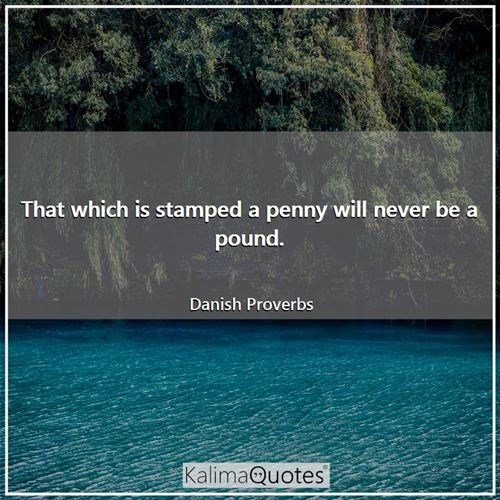 That which is stamped a penny will never be a pound.