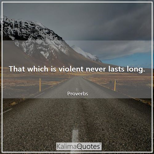That which is violent never lasts long.