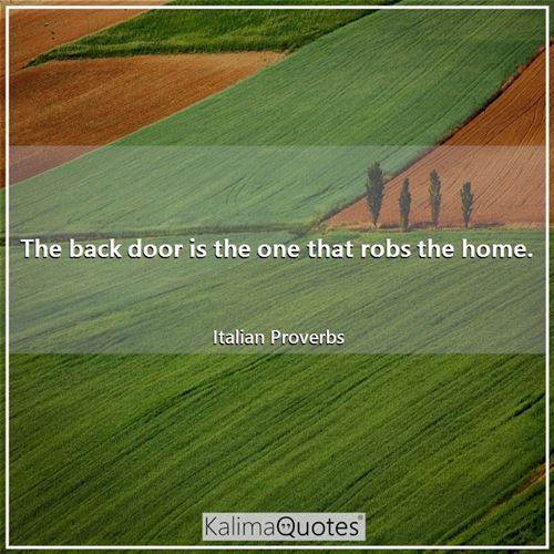 The back door is the one that robs the home. - Italian Proverbs