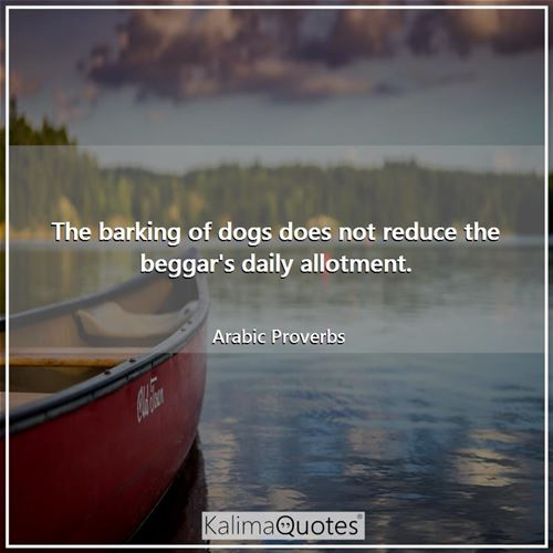 The barking of dogs does not reduce the beggar's daily allotment.