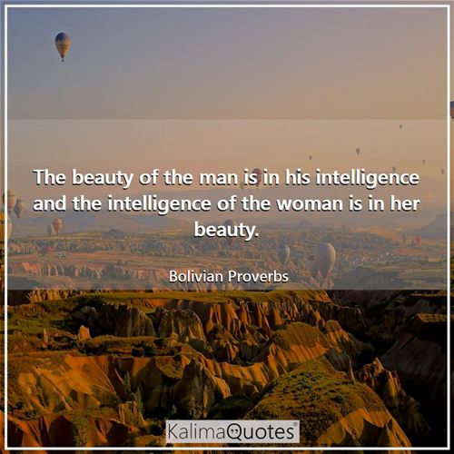 The beauty of the man is in his intelligence and the intelligence of the woman is in her beauty.