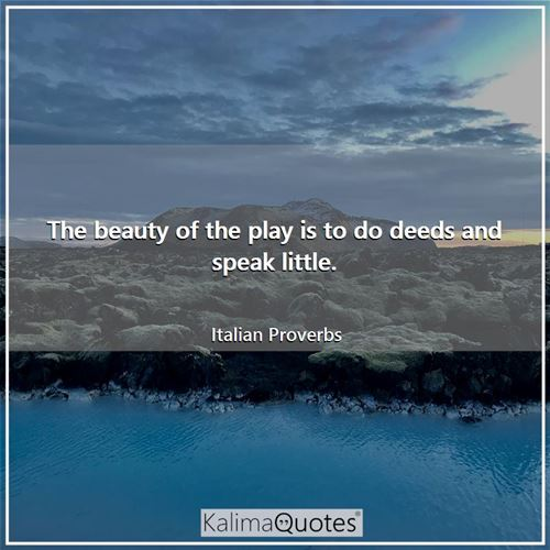 The beauty of the play is to do deeds and speak little.