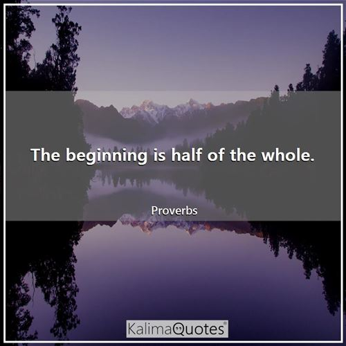 The beginning is half of the whole. - Proverbs
