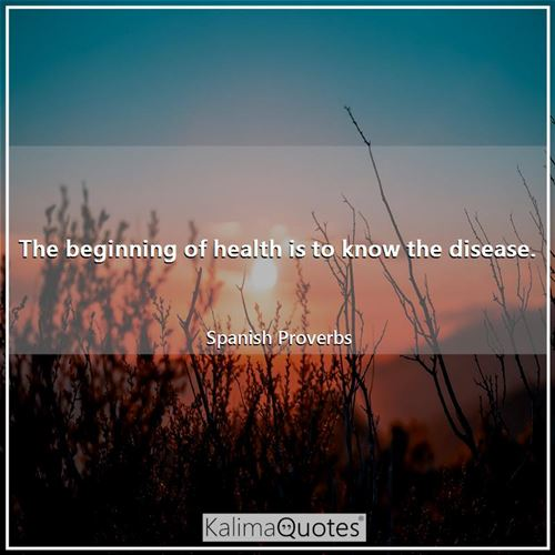 The beginning of health is to know the disease.