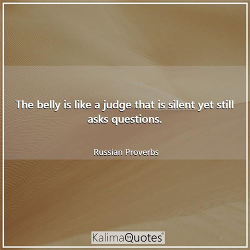 The belly is like a judge that is silent yet still asks questions.