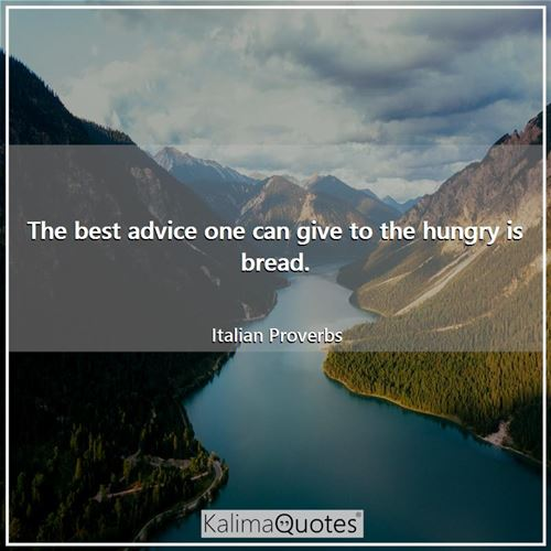 The best advice one can give to the hungry is bread.