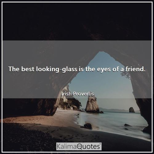 The best looking-glass is the eyes of a friend. - Irish Proverbs