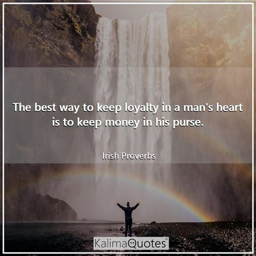 The best way to keep loyalty in a man's heart is to keep money in his purse.