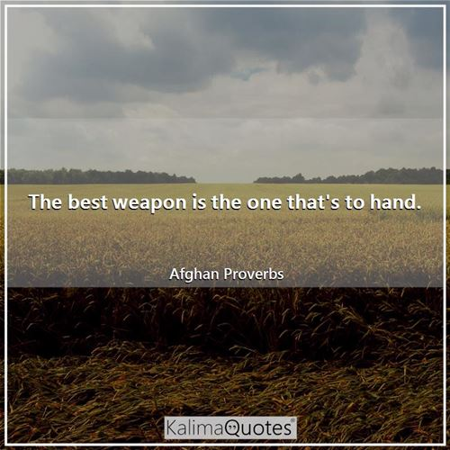 The best weapon is the one that's to hand.