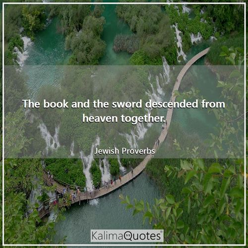 The book and the sword descended from heaven together. - Jewish Proverbs