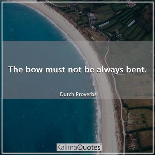 The bow must not be always bent.