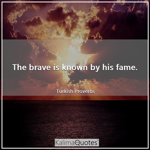 The brave is known by his fame.