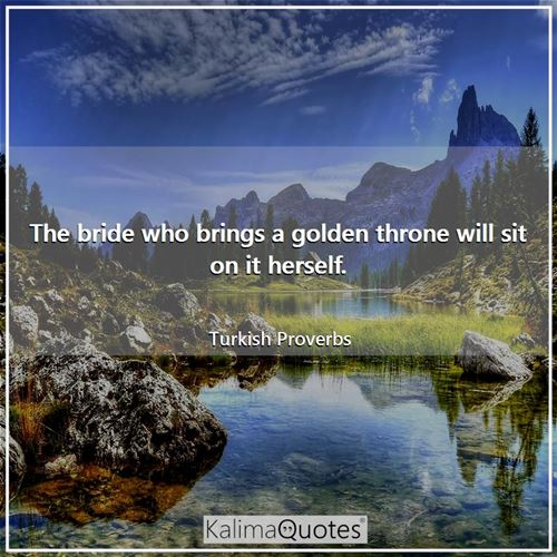 The bride who brings a golden throne will sit on it herself.